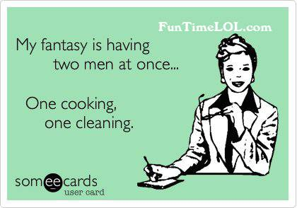 My fantasy is having two men at once.. One cooking, one cleaning.