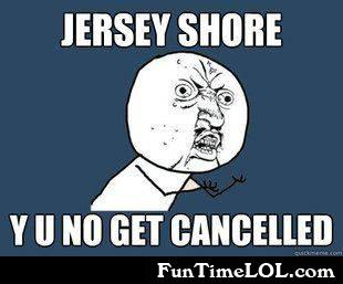 Jersey shore, y u no get cancelled?
