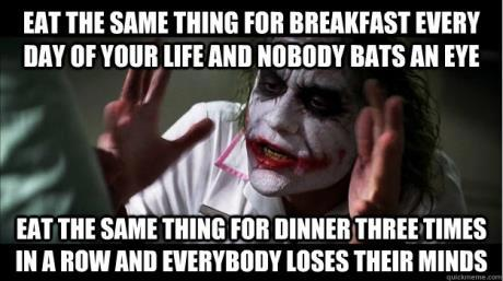Eat the same thing for dinner and everybody loses their minds