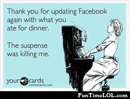 Thank you for updating facebook again with what you ate for dinner