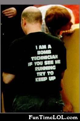 i am a bomb technician if you see me running try to keep up