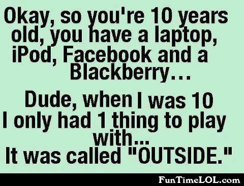 You're 10 years old, you have a laptop, iPod, Facebook and a Blackberry