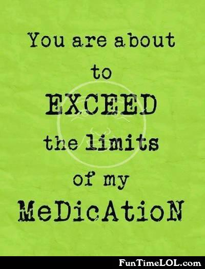 You are about to exceed the limits of my medication