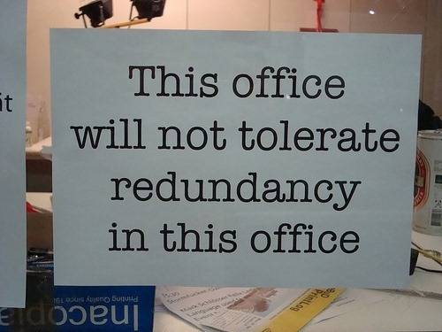 this office will not tolerate redundancy in this office