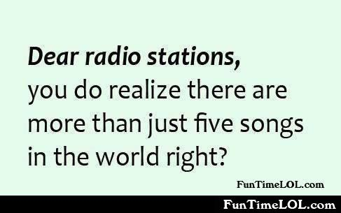 Dear radio stations, you do realize there are more than just five songs in the world right?