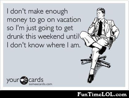 I don't make enough money to go on vacation so I'm just going to get drunk this weekend until I don't know where I am