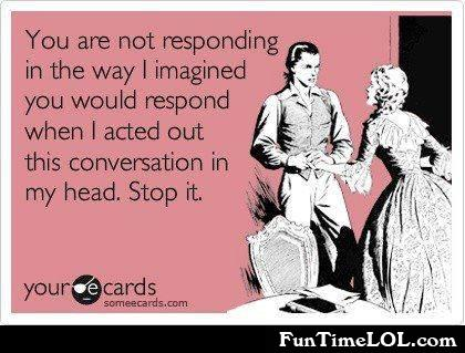 You are not responding in the way I imagined you would respond when I acted out this conversation in my head