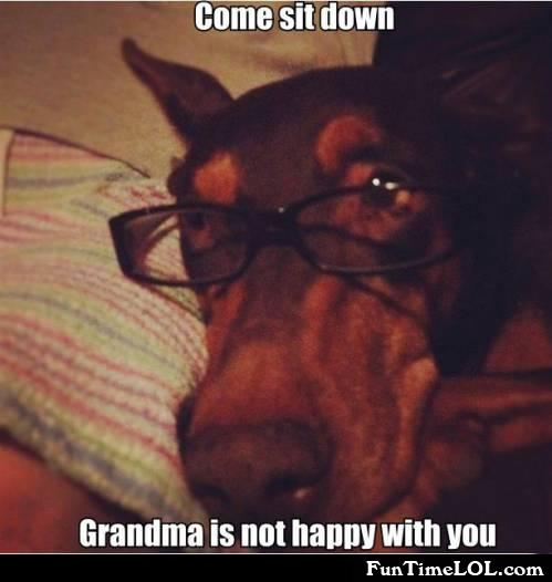 Come sit down. Grandma is not happy with you