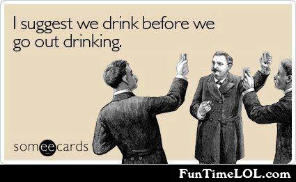 I suggest we drink before we go out drinking
