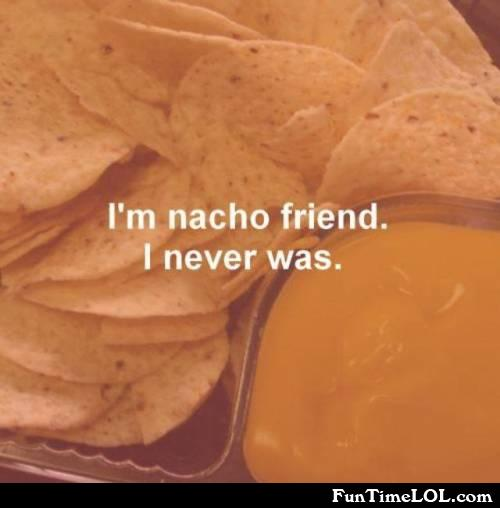 I'm nacho friend. I never was