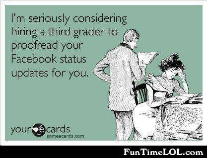I'm seriously considering hiring a third grader to proofread your Facebook status updates for you