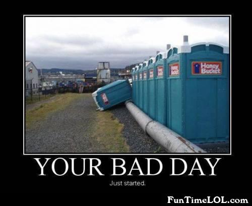 Your bad day just started