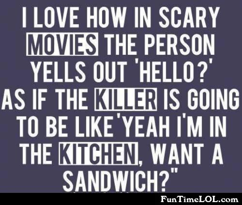 I love how in scary movies the person yells out hello