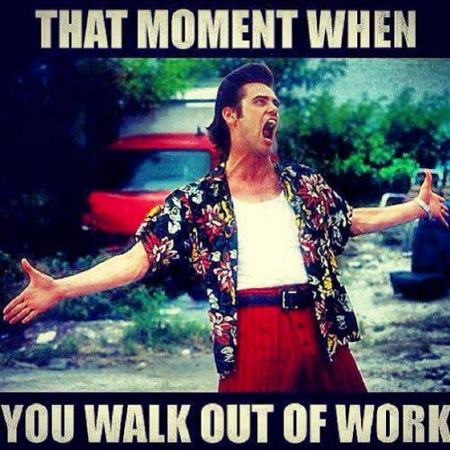 that moment when you walk out of work