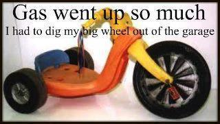 Gas went up so much I had to dig my big wheel out of the garage