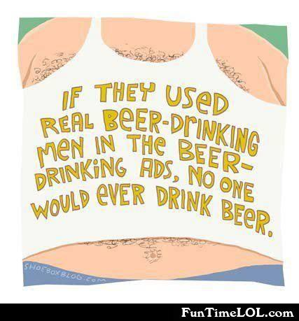 If they used real beer-drinking men in the beer-drinking ads, no one would ever drink beer