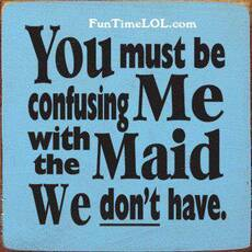 You must be confusing me with the maid we don't have