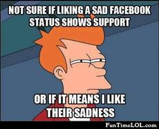Not sure if liking a sad facebook status shows support or if it means I like their sadness
